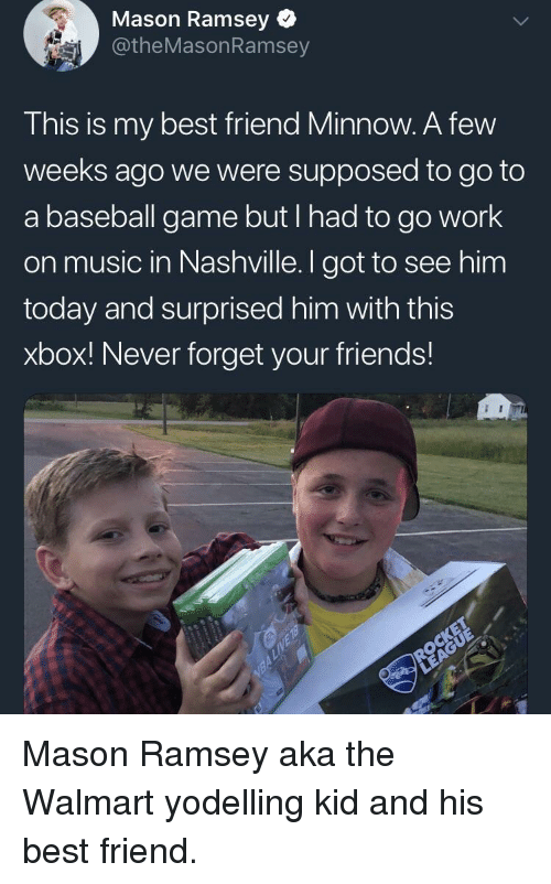 Baseball, Best Friend, and Friends: Mason Ramsey  @theMasonRamsey  This is my best friend Minnow. A few  weeks ago we were supposed to go to  a baseball game but I nad to go work  on music in Nashville. I got to see him  today and surprised him with this  xbox! Never forget your friends! <p>Mason Ramsey aka the Walmart yodelling kid and his best friend.</p>