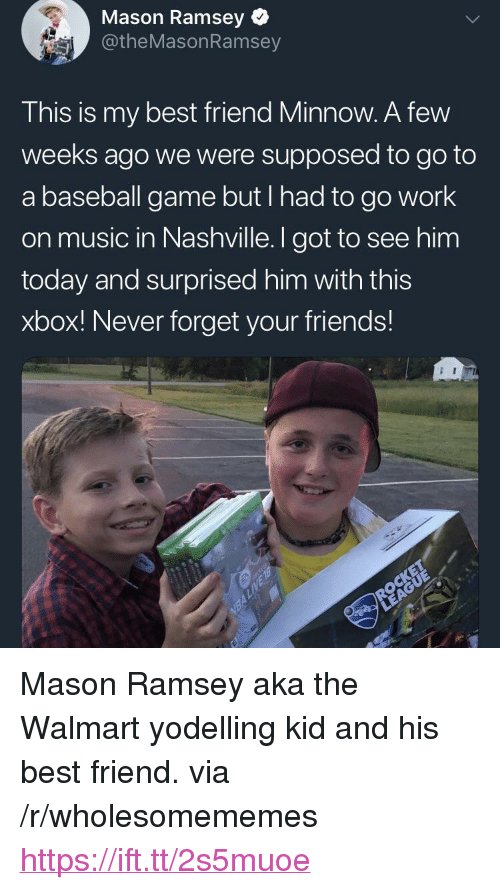 """Baseball, Best Friend, and Friends: Mason Ramsey  @theMasonRamsey  This is my best friend Minnow. A few  weeks ago we were supposed to go to  a baseball game but I nad to go work  on music in Nashville. I got to see him  today and surprised him with this  xbox! Never forget your friends! <p>Mason Ramsey aka the Walmart yodelling kid and his best friend. via /r/wholesomememes <a href=""""https://ift.tt/2s5muoe"""">https://ift.tt/2s5muoe</a></p>"""