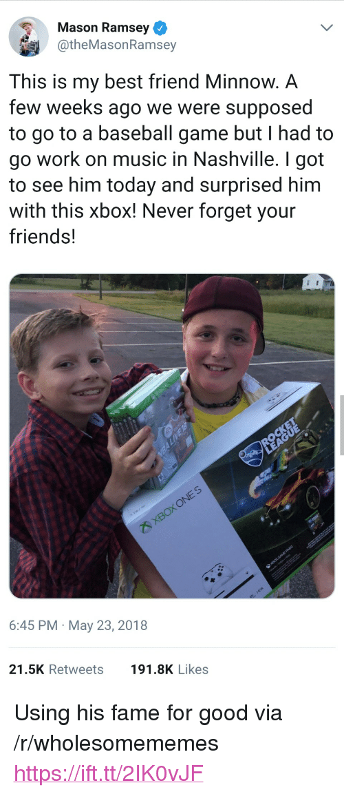 """Baseball, Best Friend, and Friends: Mason Ramsey  @theMasonRamsey  This is my best friend Minnow. A  few weeks ago we were supposed  to go to a baseball game but I had to  go work on music in Nashville. I got  to see him today and surprised him  with this xbox! Never forget your  friends!  3  6:45 PM May 23, 2018  21.5K Retweets  191.8K Likes <p>Using his fame for good via /r/wholesomememes <a href=""""https://ift.tt/2IK0vJF"""">https://ift.tt/2IK0vJF</a></p>"""