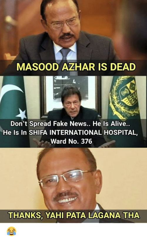 Fake News: MASOOD AZHAR IS DEAD  Don't Spread Fake News.. He Is Alive..  He Is In SHIFA INTERNATIONAL HOSPITAL,  Ward No. 376  THANKS, YAHI PATA LAGANA THA 😂