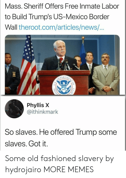 Phyllis: Mass. Sheriff Offers Free Inmate Labor  to Build Trump's US-Mexico Border  Wall theroot.com/articles/news/  1  Phyllis X  @ithinkmark  So slaves. He offered Trump some  slaves. Got it. Some old fashioned slavery by hydrojairo MORE MEMES