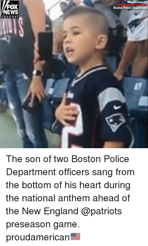 New England Patriots: Massachusetts  FOX  NEWS  Boston Police Department  chan nel The son of two Boston Police Department officers sang from the bottom of his heart during the national anthem ahead of the New England @patriots preseason game. proudamerican🇺🇸