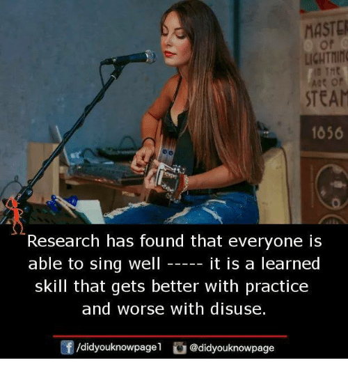 Maste: MASTE  LICHTING  ae or  STEAM  1056  Research has found that everyone is  able to sing well  it is a learned  skill that gets better with practice  and worse with disuse.  /didyouknowpagel @didyouknowpage
