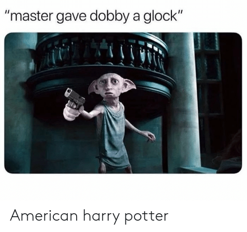 "Harry Potter, American, and Glock: ""master gave dobby a glock"" American harry potter"