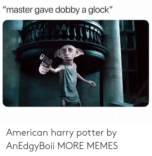 "Dank, Harry Potter, and Memes: ""master gave dobby a glock"" American harry potter by AnEdgyBoii MORE MEMES"