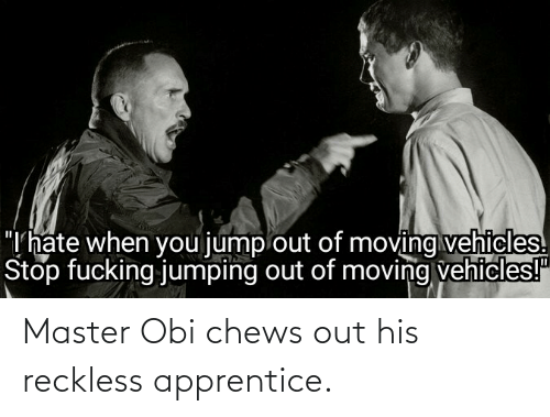 Chews: Master Obi chews out his reckless apprentice.