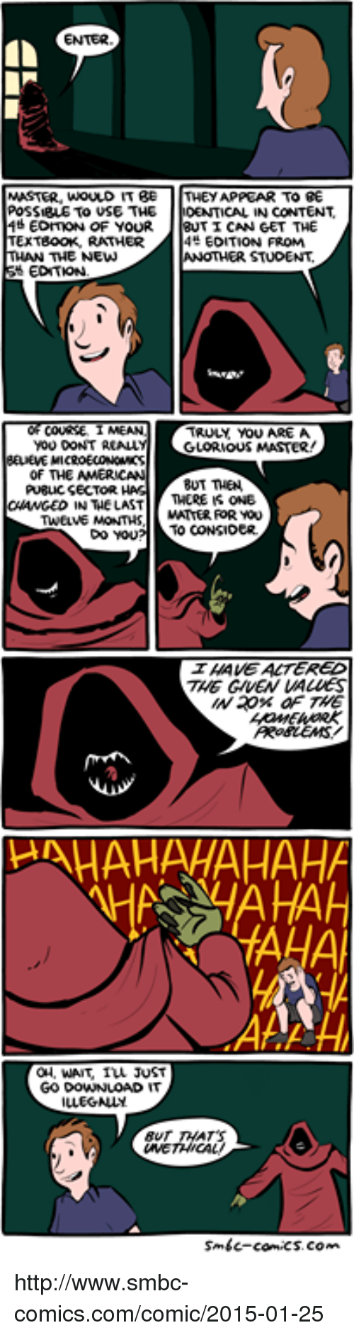 Smbc Comic: MASTER, WOULD IT BE  THEY APPEAR TO BE  POSSIBLE TO USE THE  DENTICAL IN CONTENT  EDMON OF YOUR  TI CAN GET THE  TExTeooK, RATHER  EDITION FROM  THE NEW  EDITION.  TRULY, YOU AREA  YOU DONT REALLY  GLORIOUS MASTER  of THE AMERICAN  PU8LICSECTOR.  BUT THEN  THERE IS ONE  N THE LAST  MATTER FOR YOU  TWELVE MONTHS  TO CONSICER.  Do YOU  ALTERED  HAHAHAHAHAHA  WAIT IVL JUST  GO DOWNLOAD  smbc-comic http://www.smbc-comics.com/comic/2015-01-25