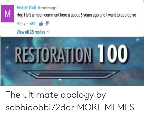 Dank, Memes, and Target: Master Yoda 5months ago  Hey, I left a mean comment here a about 6 years ago and I want to apologise  Reply 489  View all 25 replies v  RESTORATION 100 The ultimate apology by sobbidobbi72dar MORE MEMES