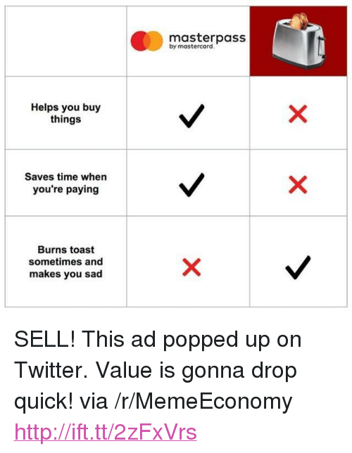 """MasterCard: masterpass  by mastercard  Helps you buy  things  Saves time whern  you're paying  Burns toast  sometimes and  makes you sad <p>SELL! This ad popped up on Twitter. Value is gonna drop quick! via /r/MemeEconomy <a href=""""http://ift.tt/2zFxVrs"""">http://ift.tt/2zFxVrs</a></p>"""