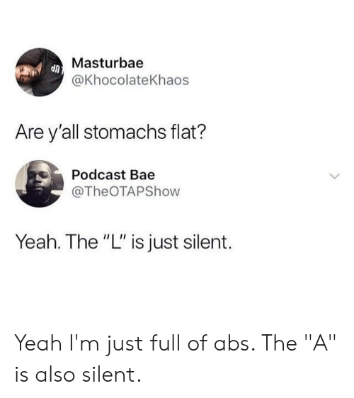 "Bae, Memes, and Yeah: Masturbae  @KhocolateKhaos  Are y'all stomachs flat?  Podcast Bae  @TheOTAPShow  Yeah. The ""L"" is just silent. Yeah I'm just full of abs. The ""A"" is also silent."