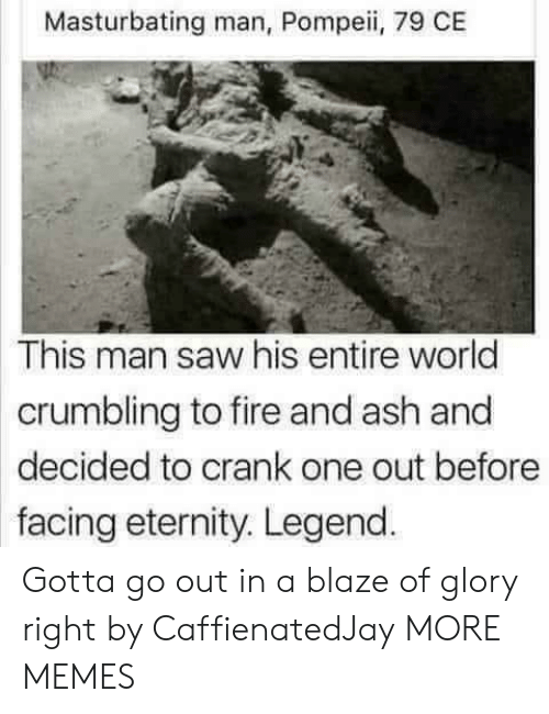 pompeii: Masturbating man, Pompeii, 79 CE  This man saw his entire world  crumbling to fire and ash and  decided to crank one out before  facing eternity. Legend Gotta go out in a blaze of glory right by CaffienatedJay MORE MEMES