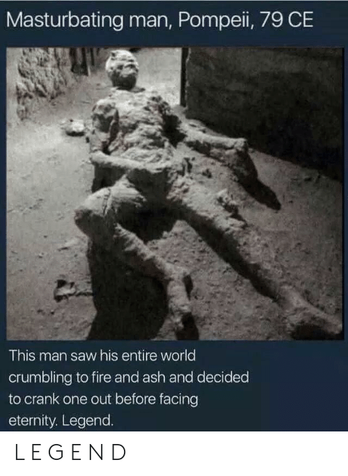 pompeii: Masturbating man, Pompeii, 79 CE  This man saw his entire world  crumbling to fire and ash and decided  to crank one out before facing  eternity. Legend. L E G E N D