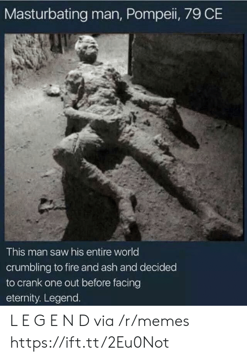 pompeii: Masturbating man, Pompeii, 79 CE  This man saw his entire world  crumbling to fire and ash and decided  to crank one out before facing  eternity. Legend. L E G E N D via /r/memes https://ift.tt/2Eu0Not