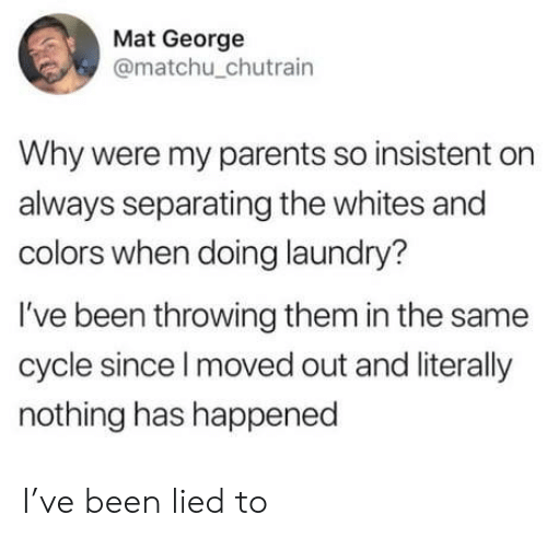 mat: Mat George  @matchu_chutrain  Why were my parents so insistent on  always separating the whites and  colors when doing laundry?  I've been throwing them in the same  cycle since I moved out and literally  nothing has happened I've been lied to