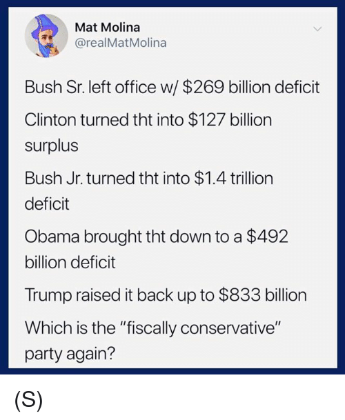 """Obama, Party, and Office: Mat Molina  @realMatMolina  Bush Sr. left office w/ $269 billion deficit  Clinton turned tht into $127 billion  surplus  Bush Jr. turned tht into $1.4 trillion  deficit  Obama brought tht down to a $492  billion deficit  Trump raised it back up to $833 billion  Which is the """"fiscally conservative""""  party again? (S)"""