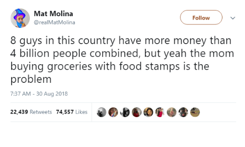 Food, Money, and Food Stamps: Mat Molina  @realMatMolina  Follow  8 guys in this country have more money than  4 billion people combined, but veah the mom  buying groceries with food stamps is the  problem  7:37 AM - 30 Aug 2018  22,439 Retweets 74,557 Likes