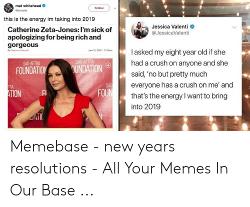 New Years Resolution Meme: mat whitehead  Gmatwhi  Follow  this is the energy im taking into 2019  Jessica Valenti  @JessicaValenti  Catherine Zeta-Jones: I'm sick of  apologizing for being rich and  gorgeous  By Francesca Bacard  l asked my eight year old if she  had a crush on anyone and she  said, 'no but pretty much  everyone has a crush on me' and  that's the energy l want to bring  into 2019  June 15, 2018  #  1204pm  1204pm  SAG-AFTRA  SAG-AFTRA  FOUNDATIONUNDATION  SAG  FOU  TRA  TION Memebase - new years resolutions - All Your Memes In Our Base ...