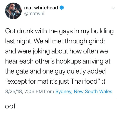 "wales: mat whitehead  @matwhi  Got drunk with the gays in my building  last night. We all met through grindr  and were joking about how often we  hear each other's hookups arriving at  the gate and one guy quietly added  ""except for mat it's just Thai food"" : (  8/25/18, 7:06 PM from Sydney, New South Wales oof"