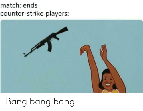 Counter Strike, Bang Bang, and Match: match: ends  counter-strike players: Bang bang bang