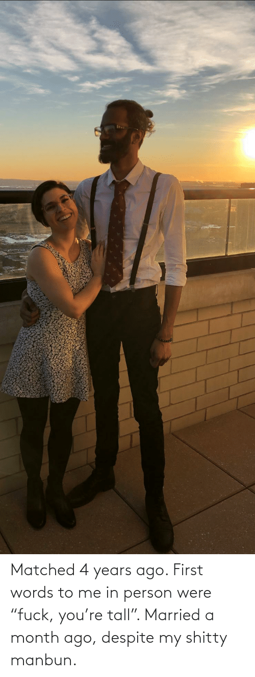 "tall: Matched 4 years ago. First words to me in person were ""fuck, you're tall"". Married a month ago, despite my shitty manbun."