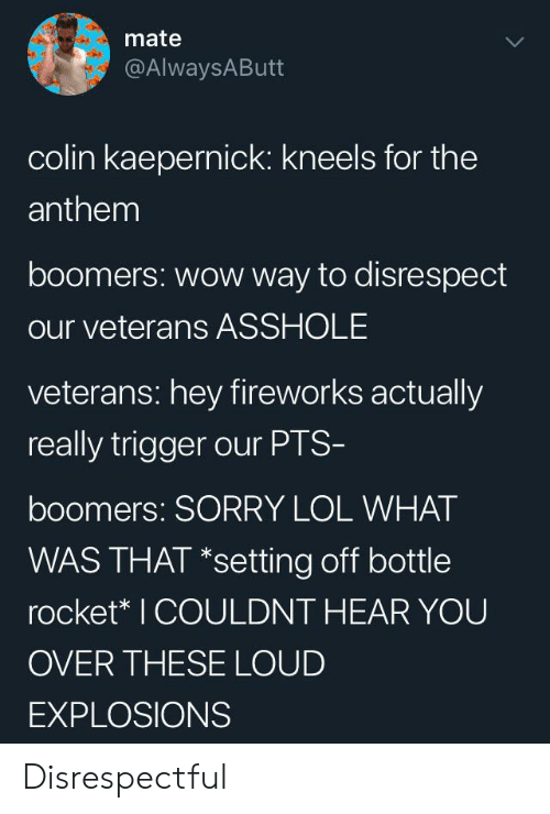 Colin Kaepernick: mate  @AlwaysAButt  colin kaepernick: kneels for the  anthem  boomers: wow way to disrespect  our veterans ASSHOLE  veterans: hey fireworks actually  really trigger our PTS-  boomers: SORRY LOL WHAT  WAS THAT *setting off bottle  rocket* I COULDNT HEAR YOU  OVER THESE LOUD  EXPLOSIONS Disrespectful
