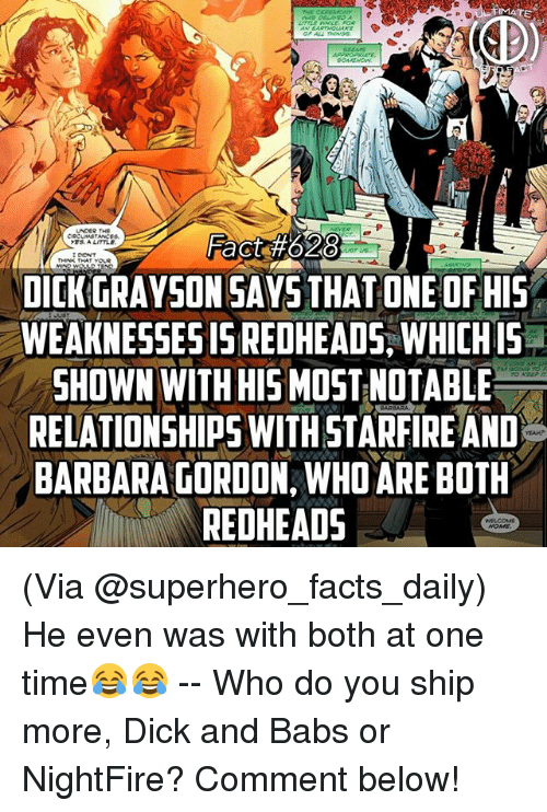 redheads: MATE  Fact #02  DICK GRAYSON SAYS THAT ONE OF HIS  WEAKNESSES IS REDHEADS, WHICH IS .  SHOWN WITH HIS MOST NOTABLE  RELATIONSHIPS WITH STAR FIRE AND  BARBARA GORDON, WHO ARE BOTH  REDHEADS  S. A LITTLE (Via @superhero_facts_daily) He even was with both at one time😂😂 -- Who do you ship more, Dick and Babs or NightFire? Comment below!