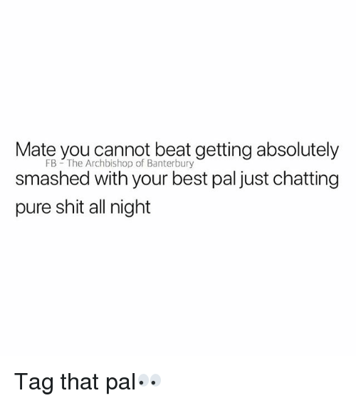 Shit, Best, and British: Mate you cannot beat, getting absolutely  FB The Archbishop of Banterbury  smashed with your best pal just chatting  pure shit all night Tag that pal👀