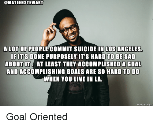 Standup: @MATEENSTEWART  A LOT OF PEOPLE COMMIT SUICIDE IN LOS ANGELES  IFIT'S DONE PURPOSELY IT'S HARD TO BE SAD  ABOUT IT. AT LEAST THEY ACCOMPLISHEDA GOAL  AND ACCOMPLISHING GOALS ARE SO HARD TO DO  WHEN YOU LIVE IN LA  made on imgu Goal Oriented