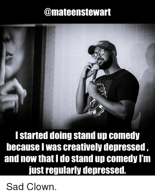 Standup: @mateenstewart  I started doing stand up comedy  because I was creatively depressed  and now that I do stand up comedy I'm  just regularly depressed. Sad Clown.