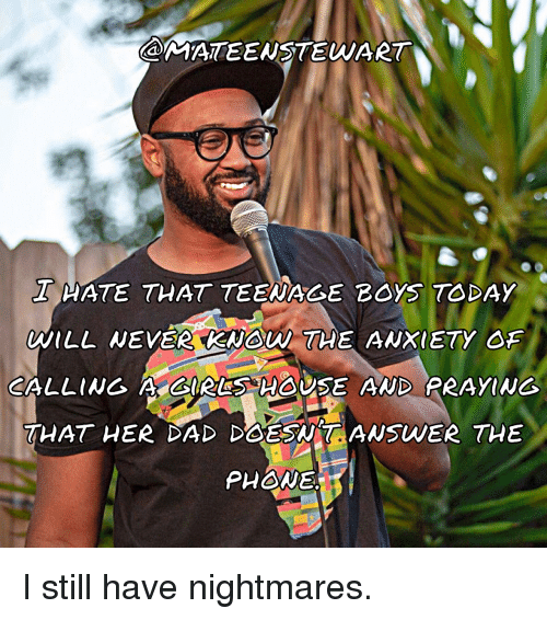 Standup: MATEENSTEWART  THATE THAT TEENAGE 2Oy ODAY  CALLING A GRLS HOUSE AND PRAYING  THAT HER DAD DOESWTANSWER THE  PHNE I still have nightmares.