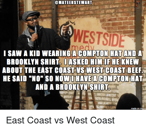 "Beef, Saw, and West Coast: @MATEENSTEWART  WESTSIDE  I SAW A KID WEARING.A COMPTON HAT AND A  BROOKLYN SHIRT. DASKED HIM IF HE KNEW  ABOUT THE EAST COAST VS WEST COAST BEEF.  HE SAID ""NO"" SO NOW HAVEACOMPTON HAT  AND A BROOKLYN SHIRT East Coast vs West Coast"