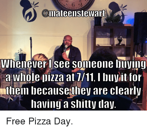 Standup: @mateenstewart  Whenever lsee someone buviny  a whole pizza at 7/11. I buyit for  theim becausethey are clearly  having a shitty dajy Free Pizza Day.
