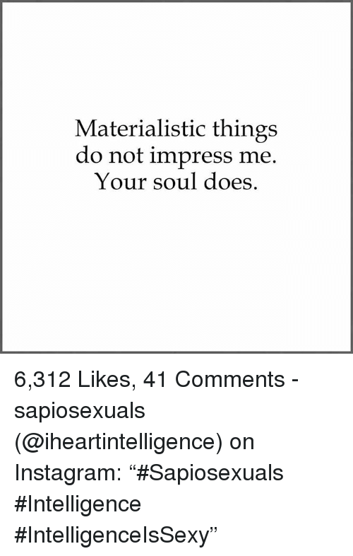 """Impresser: Materialistic things  do not impress me  Your soul does 6,312 Likes, 41 Comments - sapiosexuals (@iheartintelligence) on Instagram: """"#Sapiosexuals #Intelligence #IntelligenceIsSexy"""""""
