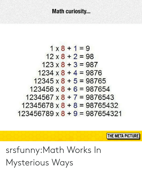curiosity: Math curiosity...  1 x 8 1 9  12 x 8 2 98  123 x 8 3 987  1234 x 8 4 9876  12345 x 8 5 98765  123456 x 8 6 987654  1234567 x 87 9876543  12345678 x 8 8 98765432  123456789 x 8+ 9 987654321  THE META PICTURE srsfunny:Math Works In Mysterious Ways