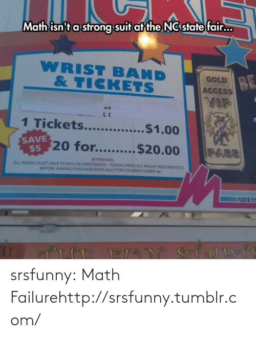 state fair: Math isn't a strong suit at the NC state fair...  WRIST BAND  & TICKETS  BE  VIF  GOLD  ACCESS  1 Tickets....  $1.00  SAVE  $520 for......  .$20.00  FASS  ATTENTION:  ALL RIDERS MUST HAVE TICKETS OR WRISTBANDS PLEASE CHECK ALL HEIGHT REQUIREMENTS  BEFORE MAKING PURCHASE ESPECIALLY FOR CHILOREN UNDER 46  WADEIS  CPARTS  ET  BION srsfunny:  Math Failurehttp://srsfunny.tumblr.com/
