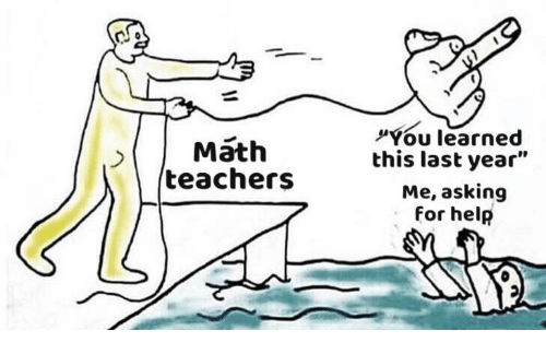 """Help, Math, and Asking: Math  teachers  You learned  this last year""""  Me, asking  for help"""