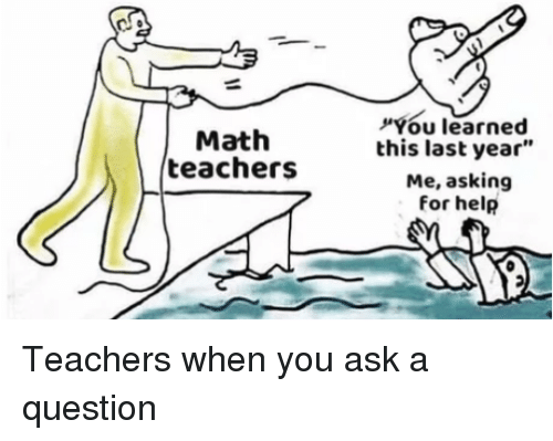"""Help, Math, and Asking: Math  teachers  You learned  this last year""""  Me, asking  for help Teachers when you ask a question"""