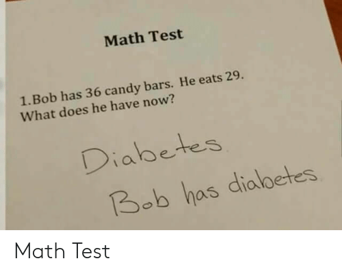 Bars: Math Test  1. Bob has 36 candy bars. He eats 29.  What does he have now?  Diabetes  Bob has dialbetes Math Test