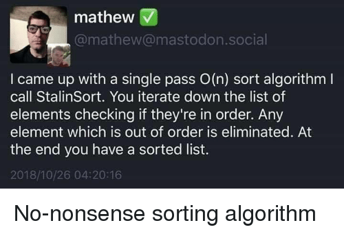 Sorted: mathew V  @mathew@mastodon.social  I came up with a single pass O(n) sort algorithm l  call StalinSort. You iterate down the list of  elements checking if they're in order. Any  element which is out of order is eliminated. At  the end you have a sorted list.  2018/10/26 04:20:16 No-nonsense sorting algorithm