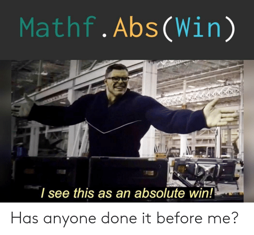 Has Anyone: Mathf.Abs(Win)  / see this as an absolute win! Has anyone done it before me?