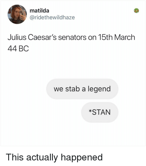 senators: matilda  @ridethewildhaze  Julius Caesar's senators on 15th March  44 BC  we stab a legend  *STAN This actually happened