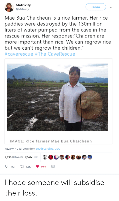 "Children, Image, and Water: Matrixity  @Matrixity  Follow  Mae Bua Chaicheun is a rice farmer. Her rice  paddies were destroyed by the 130million  liters of water pumped from the cave in the  rescue mission. Her response:""Children are  more important than rice. We can regrow rice  but we can't regrow the children.""  #caverescue #ThaiCave Rescue  IMAGE: Rice farmer Mae Bua Chaicheun  7:52 PM -9 Jul 2018 from South Carolina, USA  7,195 Retweets 9,576 Likes  t 7.2K  142  9.6K I hope someone will subsidise their loss."