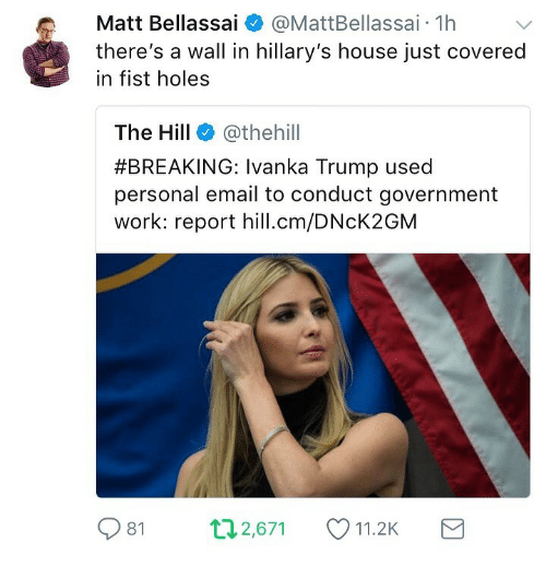 Holes, Work, and Email: Matt Bellassai  @MattBellassai. 1h  there's a wall in hillary's house just covered  in fist holes  The Hill @thehill  #BREAKING: Ivanka Trump used  personal email to conduct government  work: report hill.cm/DNcK2GM  81  п2,671  11.2K
