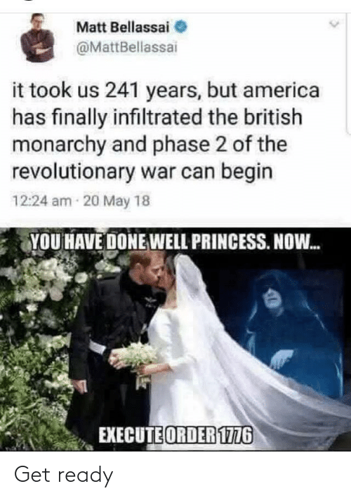 ready: Matt Bellassai  @MattBellassai  it took us 241 years, but america  has finally infiltrated the british  monarchy and phase 2 of the  revolutionary war can begin  12:24 am 20 May 18  YOU HAVE DONE WELL PRINCESS. NOW.  EXECUTE ORDER 1776 Get ready