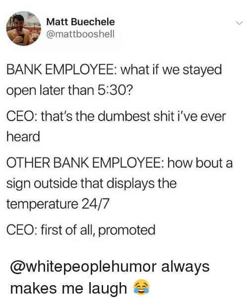 Memes, Shit, and Bank: Matt Buechele  @mattbooshell  BANK EMPLOYEE: what if we stayed  open later than 5:30?  CEO: that's the dumbest shit i've ever  heard  OTHER BANK EMPLOYEE: how bout a  sign outside that displays the  temperature 24/7  CEO: first of all, promoted @whitepeoplehumor always makes me laugh 😂