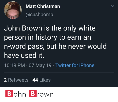 Iphone, Twitter, and History: Matt Christman  @cushbomb  John Brown is the only white  person in history to earn an  n-word pass, but he never would  have used it.  10:19 PM 07 May 19 Twitter for iPhone  2 Retweets 44 Likes 🅱️ohn 🅱️rown