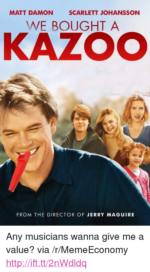 "Matt Damon, Scarlett Johansson, and Http: MATT DAMON  SCARLETT JOHANSSON  WE BOUGHT A  KAZOO  FROM THE DIRECTOR OF JERRY MAGUIRE <p>Any musicians wanna give me a value? via /r/MemeEconomy <a href=""http://ift.tt/2nWdldq"">http://ift.tt/2nWdldq</a></p>"