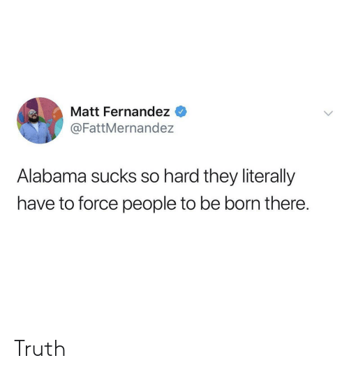Alabama, Truth, and Force: Matt Fernandez <  @FattMernandez  Alabama sucks so hard they literally  have to force people to be born there. Truth