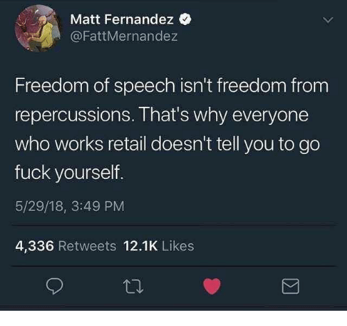 Fuck, Dank Memes, and Freedom: Matt Fernandez  @FattMernandez  Freedom of speech isn't freedom from  repercussions. That's why everyone  who works retail doesn't tell you to go  fuck yourself.  5/29/18, 3:49 PM  4,336 Retweets 12.1K Likes