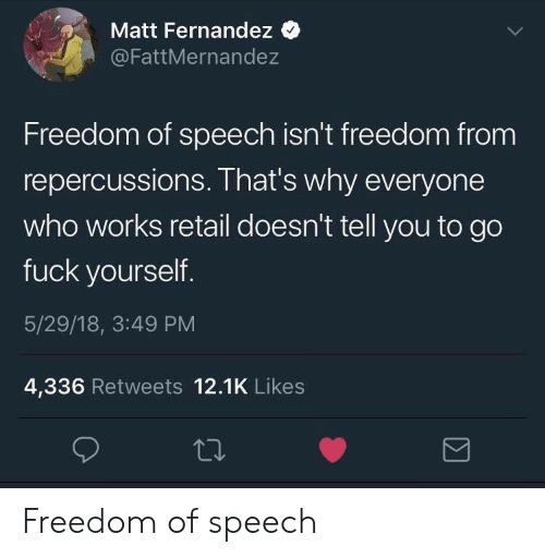 Fuck, Freedom, and Freedom of Speech: Matt Fernandez  @FattMernandez  Freedom of speech isn't freedom from  repercussions. That's why everyone  who works retail doesn't tell you to go  fuck yourself  5/29/18, 3:49 PM  4,336 Retweets 12.1K Likes Freedom of speech